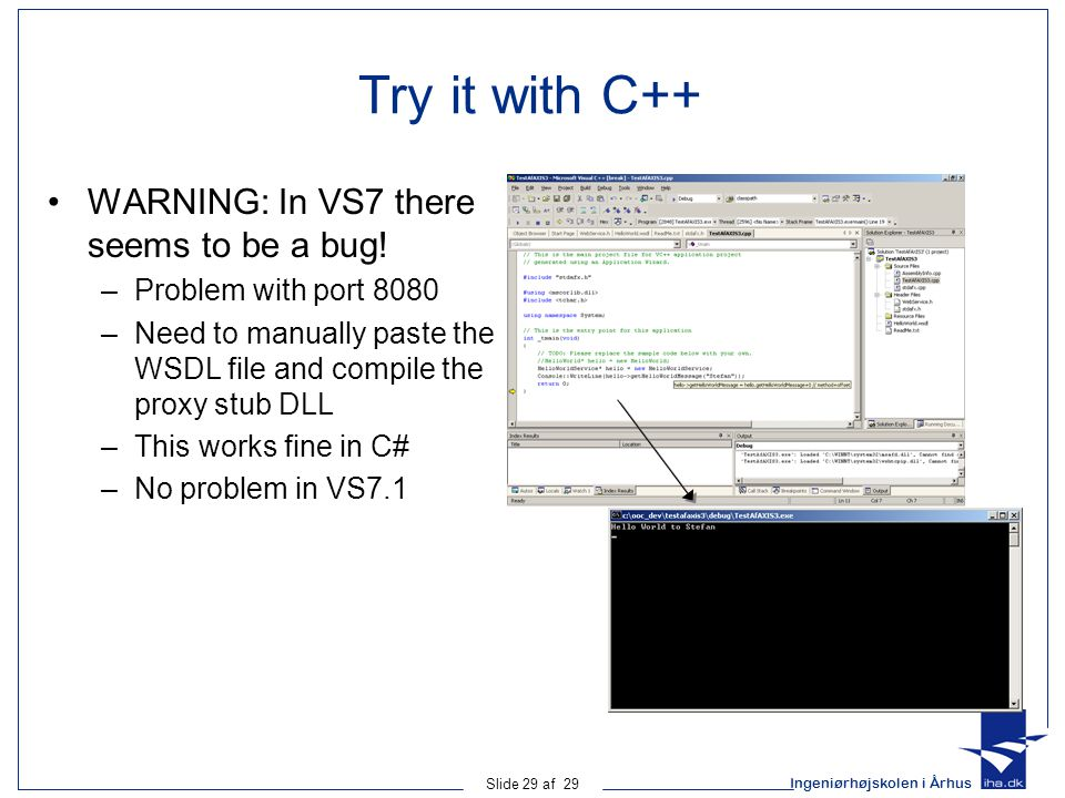 Ingeniørhøjskolen i Århus Slide 29 af 29 Try it with C++ WARNING: In VS7 there seems to be a bug! –Problem with port 8080 –Need to manually paste the