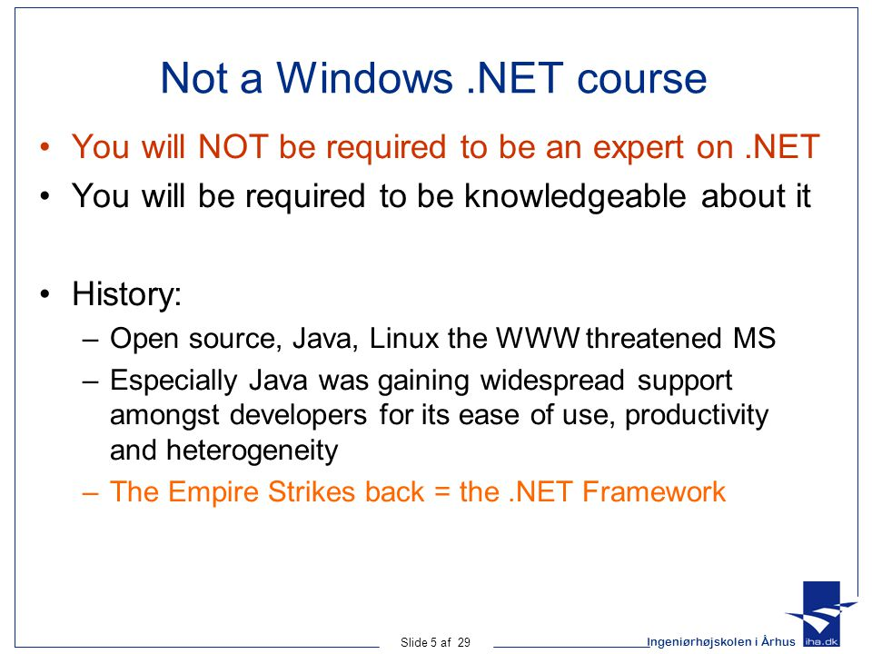 Ingeniørhøjskolen i Århus Slide 5 af 29 Not a Windows.NET course You will NOT be required to be an expert on.NET You will be required to be knowledgeable about it History: –Open source, Java, Linux the WWW threatened MS –Especially Java was gaining widespread support amongst developers for its ease of use, productivity and heterogeneity –The Empire Strikes back = the.NET Framework