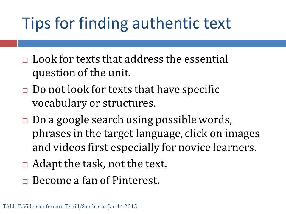 Tips for finding authentic text TALL-IL Videoconference Terrill/Sandrock - Jan 14 2015  Look for texts that address the essential question of the unit.