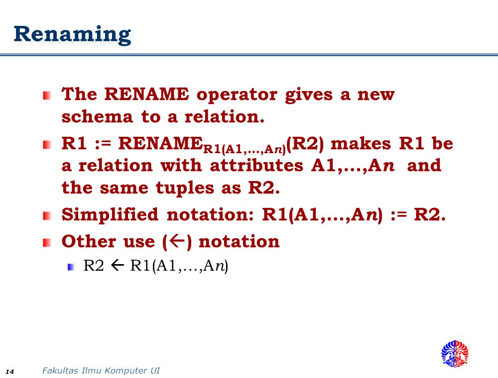 Fakultas Ilmu Komputer UI 14 Renaming The RENAME operator gives a new schema to a relation.