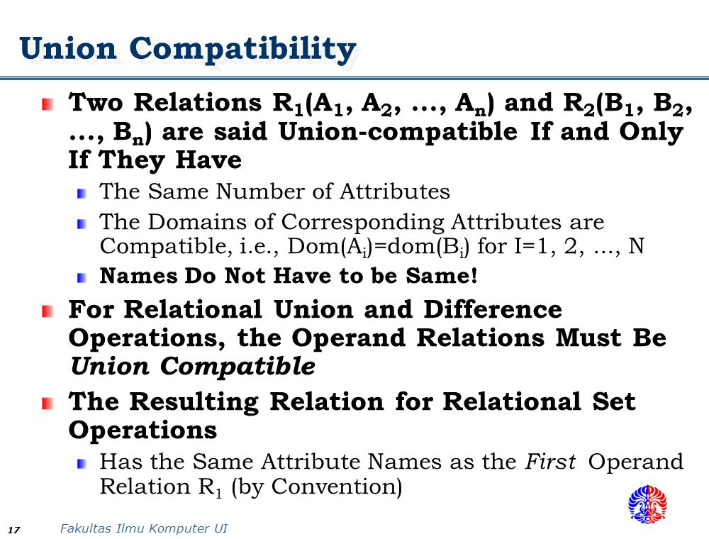 Fakultas Ilmu Komputer UI 17 Union Compatibility Two Relations R 1 (A 1, A 2,..., A n ) and R 2 (B 1, B 2,..., B n ) are said Union-compatible If and Only If They Have The Same Number of Attributes The Domains of Corresponding Attributes are Compatible, i.e., Dom(A i )=dom(B i ) for I=1, 2,..., N Names Do Not Have to be Same.