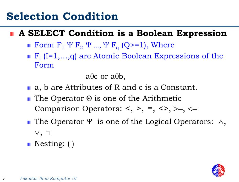 Fakultas Ilmu Komputer UI 7 A SELECT Condition is a Boolean Expression Form F 1  F 2  F q (Q>=1), Where F i (I=1,…,q) are Atomic Boolean Expressions of the Form a  c or a  b, a, b are Attributes of R and c is a Constant.