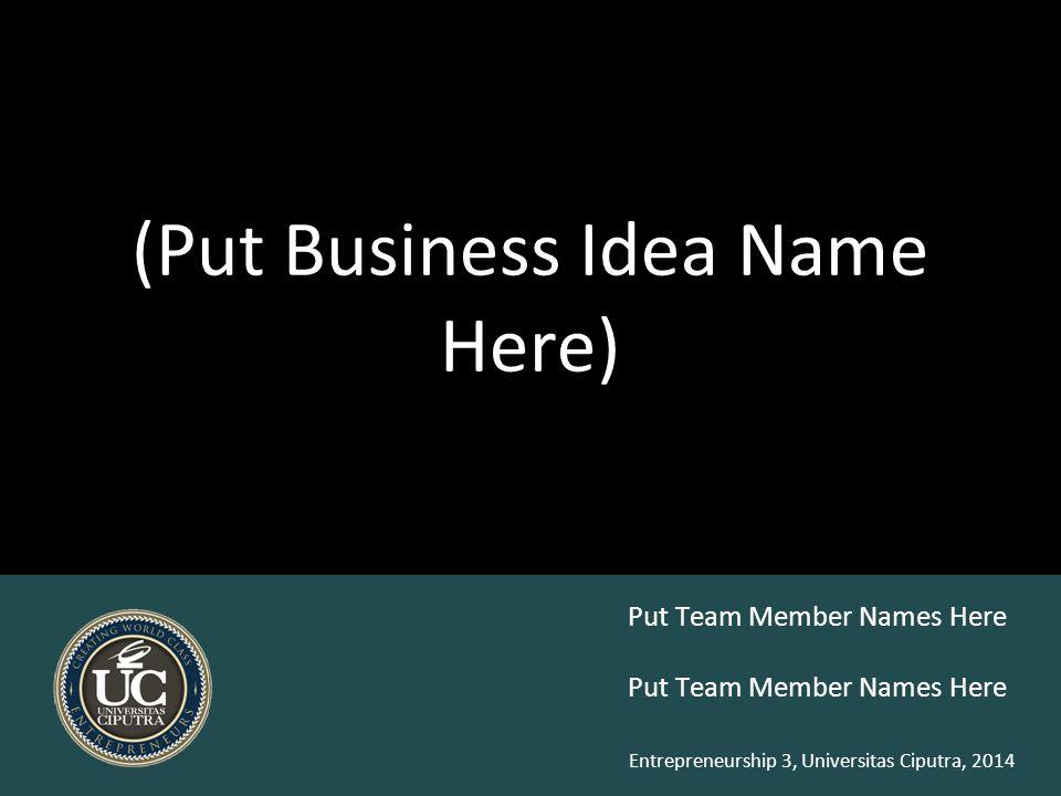 Entrepreneurship 3, Universitas Ciputra, 2014 (Put Business Idea Name Here) Put Team Member Names Here
