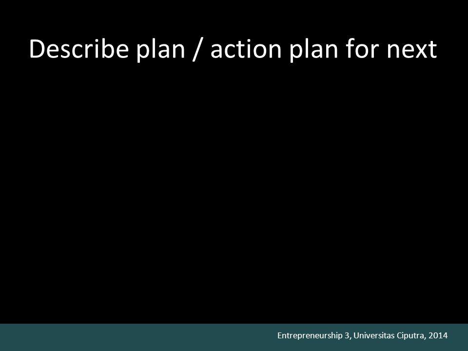 Entrepreneurship 3, Universitas Ciputra, 2014 Describe plan / action plan for next