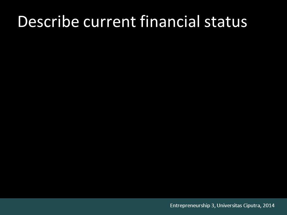 Entrepreneurship 3, Universitas Ciputra, 2014 Describe current financial status