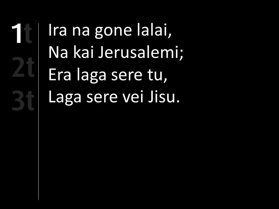 Ira na gone lalai, Na kai Jerusalemi; Era laga sere tu, Laga sere vei Jisu.