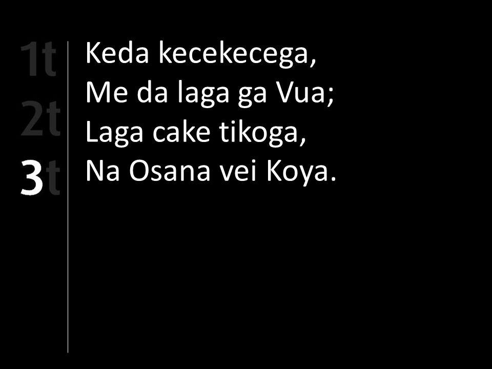 Keda kecekecega, Me da laga ga Vua; Laga cake tikoga, Na Osana vei Koya.