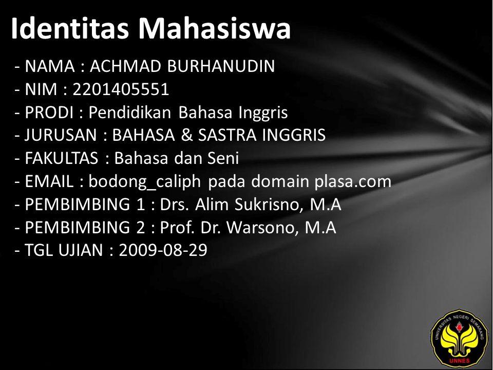 Identitas Mahasiswa - NAMA : ACHMAD BURHANUDIN - NIM : 2201405551 - PRODI : Pendidikan Bahasa Inggris - JURUSAN : BAHASA & SASTRA INGGRIS - FAKULTAS : Bahasa dan Seni - EMAIL : bodong_caliph pada domain plasa.com - PEMBIMBING 1 : Drs.