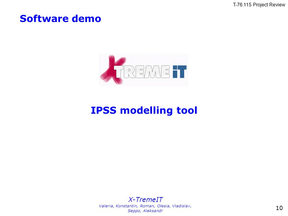 T-76.115 Project Review X-TremeIT Valeria, Konstantin, Roman, Olesia, Vladislav, Seppo, Aleksandr 10 Software demo IPSS modelling tool