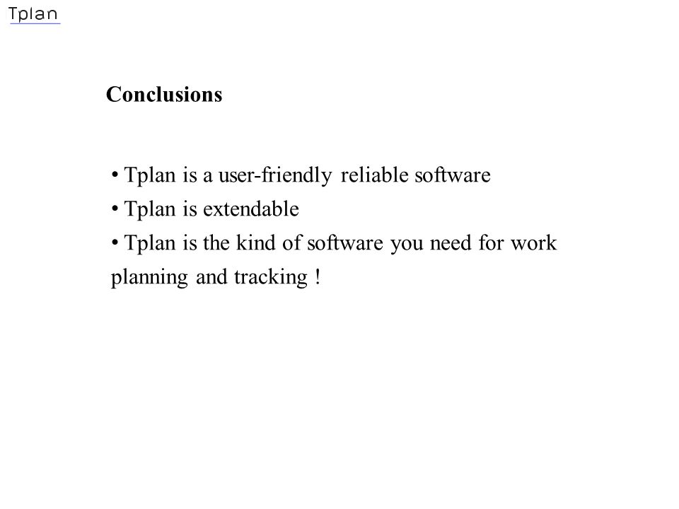 Conclusions Tplan is a user-friendly reliable software Tplan is extendable Tplan is the kind of software you need for work planning and tracking !