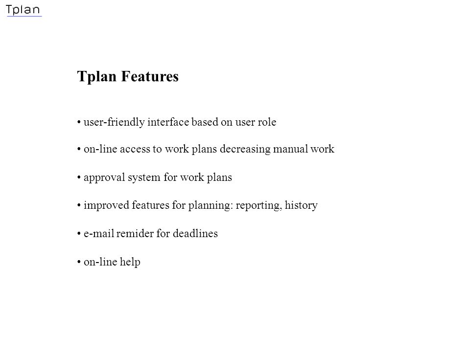 Tplan Features user-friendly interface based on user role on-line access to work plans decreasing manual work approval system for work plans improved features for planning: reporting, history e-mail remider for deadlines on-line help