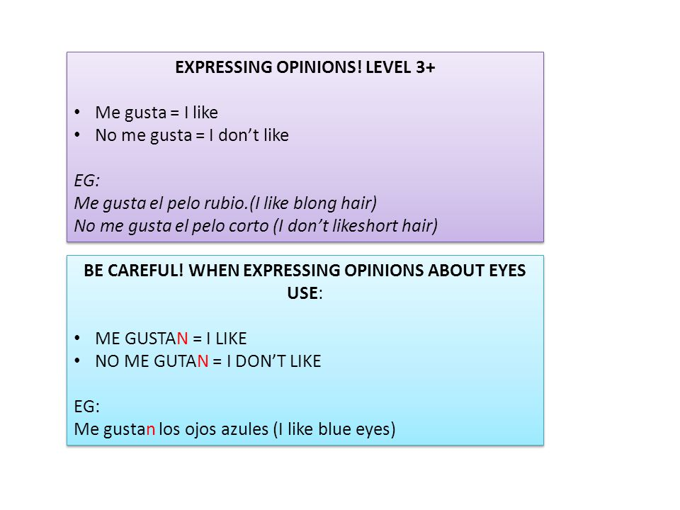 EXPRESSING OPINIONS! LEVEL 3+ Me gusta = I like No me gusta = I don't like EG: Me gusta el pelo rubio.(I like blong hair) No me gusta el pelo corto (I