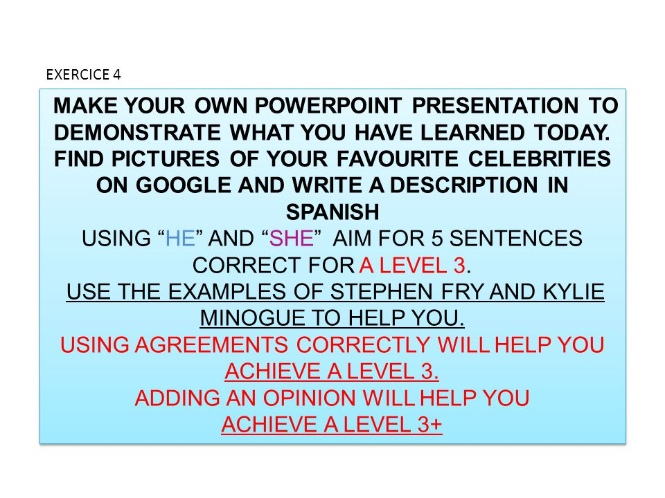 MAKE YOUR OWN POWERPOINT PRESENTATION TO DEMONSTRATE WHAT YOU HAVE LEARNED TODAY. FIND PICTURES OF YOUR FAVOURITE CELEBRITIES ON GOOGLE AND WRITE A DE