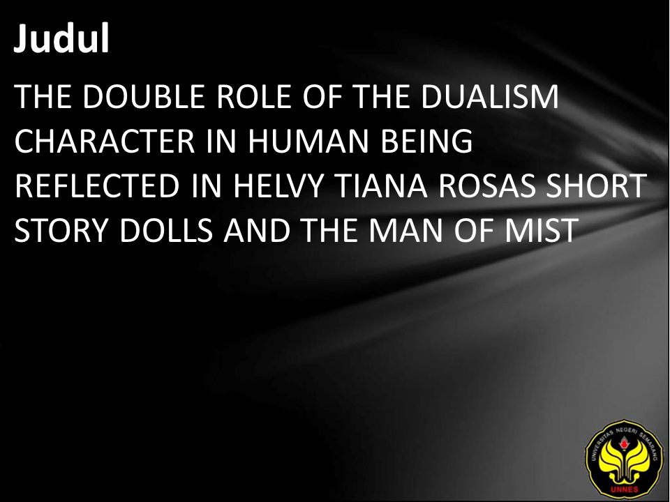 Abstrak The purpose of this final project is to explain about the double roles on human characters, to explore the dualism from that double action, and to give information about the reasons why it appears in the character in Helvy Tiana Rosa's short story entitled Dolls and The Man of Mist.
