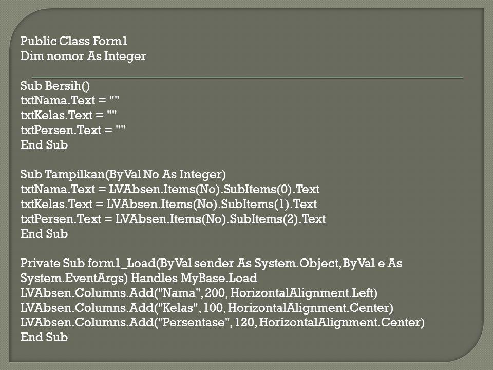 Private Sub btnSimpan_Click(ByVal sender As System.Object, ByVal e As System.EventArgs) Handles btnSimpan.Click nomor = LVAbsen.Items.Count LVAbsen.Items.Add(txtNama.Text) LVAbsen.Items(nomor).SubItems.Add(txtKelas.Text) LVAbsen.Items(nomor).SubItems.Add(txtPersen.Text) End Sub Private Sub btnCari_Click(ByVal sender As System.Object, ByVal e As System.EventArgs) Handles btnCari.Click Dim Cari As String Cari = InputBox( Masukkan Nama Mahasiswanya = , Masukkan Nama ) For a As Integer = 0 To LVAbsen.Items.Count - 1 If LVAbsen.Items(a).SubItems(0).Text.ToUpper = Cari.ToUpper Then Tampilkan(a) Exit Sub End If Next a MessageBox.Show( Data tidak ditemukan , Maaf tidak ketemu ) End Sub Private Sub btnHapusSemua_Click(ByVal sender As System.Object, ByVal e As System.EventArgs) Handles btnHapusSemua.Click LVAbsen.Items.Clear() Bersih() End Sub