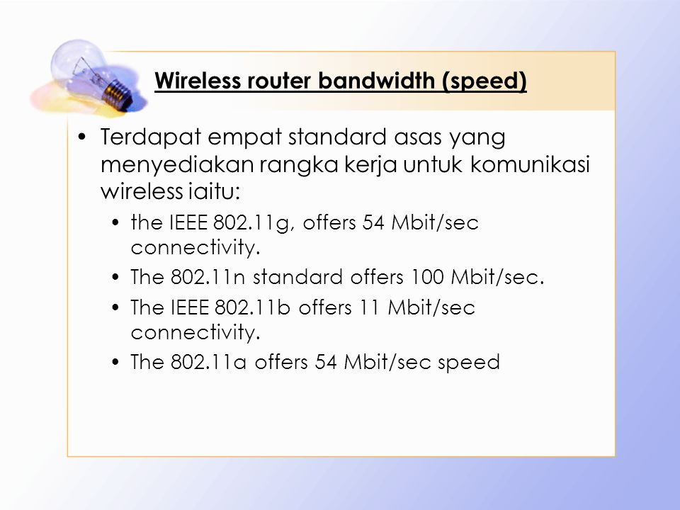 Wireless router bandwidth (speed) Terdapat empat standard asas yang menyediakan rangka kerja untuk komunikasi wireless iaitu: the IEEE 802.11g, offers 54 Mbit/sec connectivity.