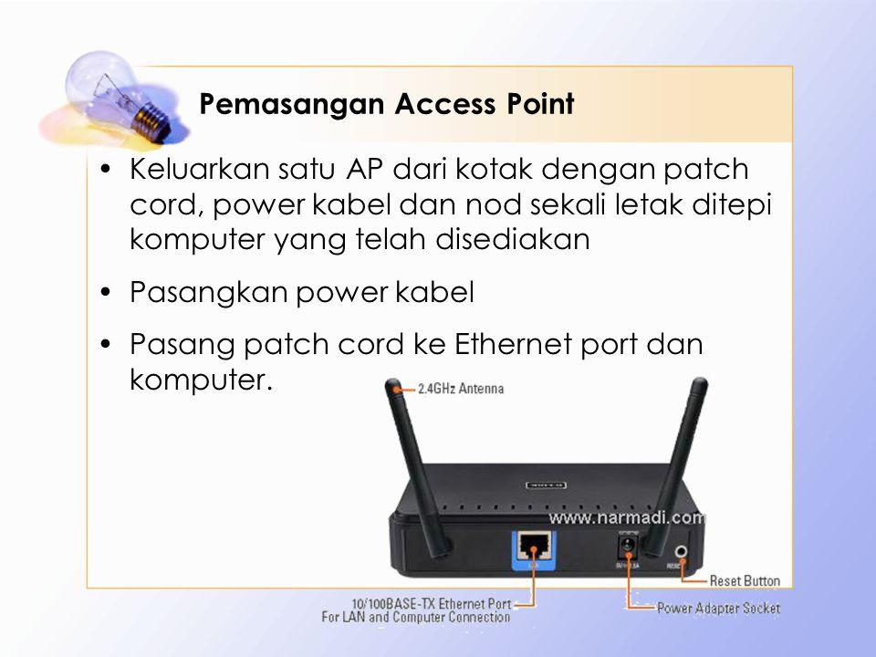 Pemasangan Access Point Keluarkan satu AP dari kotak dengan patch cord, power kabel dan nod sekali letak ditepi komputer yang telah disediakan Pasangkan power kabel Pasang patch cord ke Ethernet port dan komputer.
