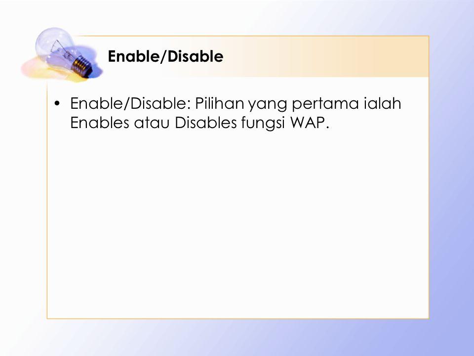 Enable/Disable Enable/Disable: Pilihan yang pertama ialah Enables atau Disables fungsi WAP.
