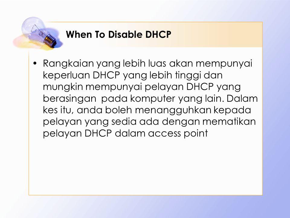 When To Disable DHCP Rangkaian yang lebih luas akan mempunyai keperluan DHCP yang lebih tinggi dan mungkin mempunyai pelayan DHCP yang berasingan pada