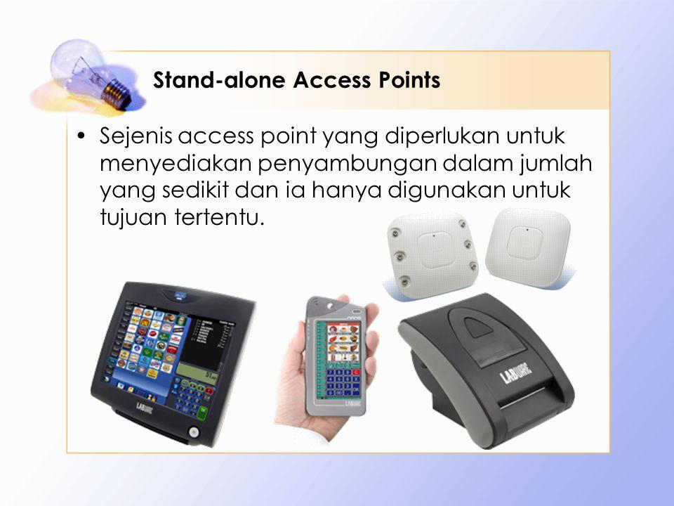 Stand-alone Access Points Sejenis access point yang diperlukan untuk menyediakan penyambungan dalam jumlah yang sedikit dan ia hanya digunakan untuk t