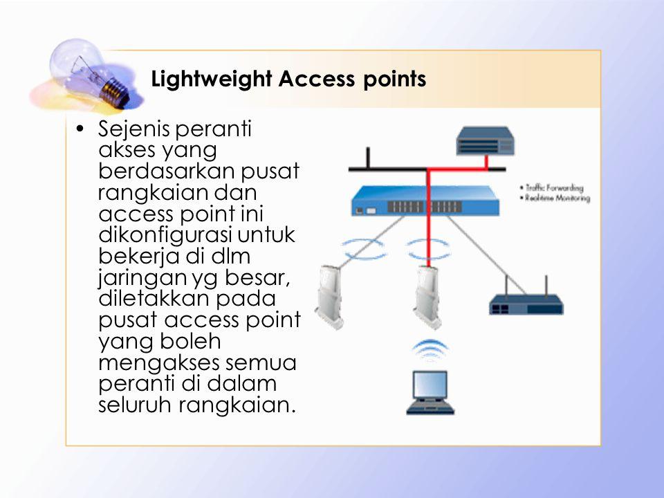 Lightweight Access points Sejenis peranti akses yang berdasarkan pusat rangkaian dan access point ini dikonfigurasi untuk bekerja di dlm jaringan yg besar, diletakkan pada pusat access point yang boleh mengakses semua peranti di dalam seluruh rangkaian.