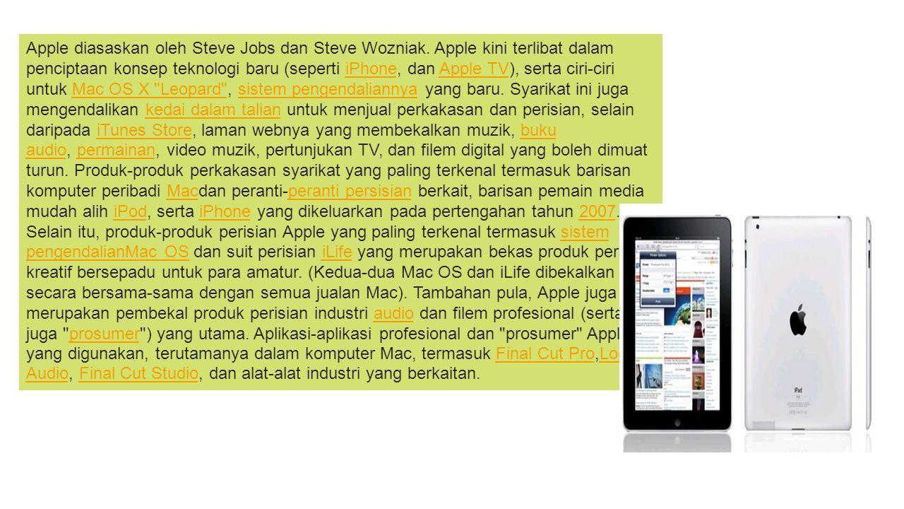 Apple diasaskan oleh Steve Jobs dan Steve Wozniak. Apple kini terlibat dalam penciptaan konsep teknologi baru (seperti iPhone, dan Apple TV), serta ci