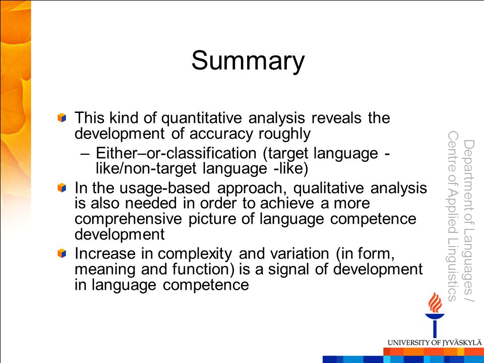 Department of Languages / Centre of Applied Linguistics Summary This kind of quantitative analysis reveals the development of accuracy roughly –Either–or-classification (target language - like/non-target language -like) In the usage-based approach, qualitative analysis is also needed in order to achieve a more comprehensive picture of language competence development Increase in complexity and variation (in form, meaning and function) is a signal of development in language competence