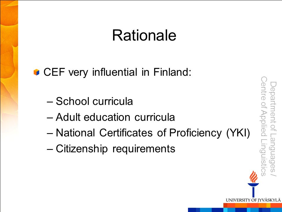 Department of Languages / Centre of Applied Linguistics Rationale CEF very influential in Finland: –School curricula –Adult education curricula –National Certificates of Proficiency (YKI) –Citizenship requirements