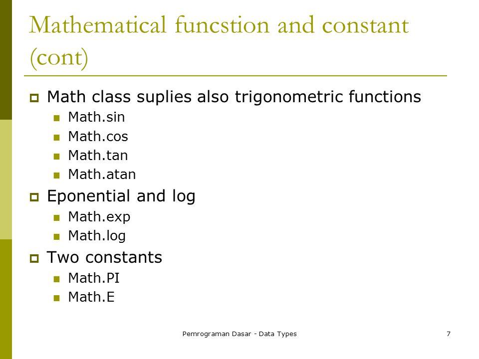 Pemrograman Dasar - Data Types7 Mathematical funcstion and constant (cont)  Math class suplies also trigonometric functions Math.sin Math.cos Math.tan Math.atan  Eponential and log Math.exp Math.log  Two constants Math.PI Math.E
