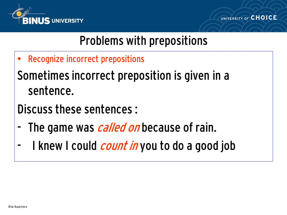 Bina Nusantara Problems with prepositions Recognize incorrect prepositions Sometimes incorrect preposition is given in a sentence. Discuss these sente