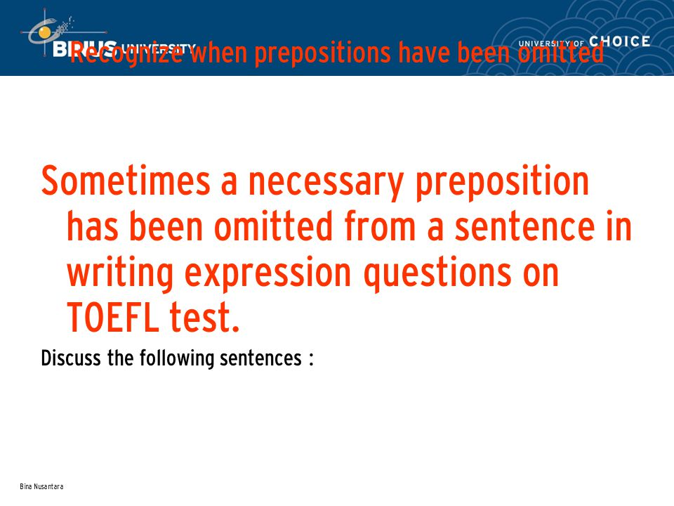 Bina Nusantara Recognize when prepositions have been omitted Sometimes a necessary preposition has been omitted from a sentence in writing expression