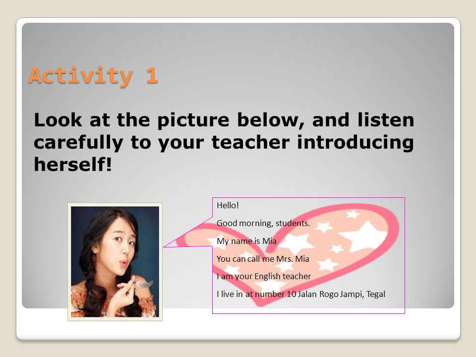 Activity 1 Look at the picture below, and listen carefully to your teacher introducing herself! Hello! Good morning, students. My name is Mia You can