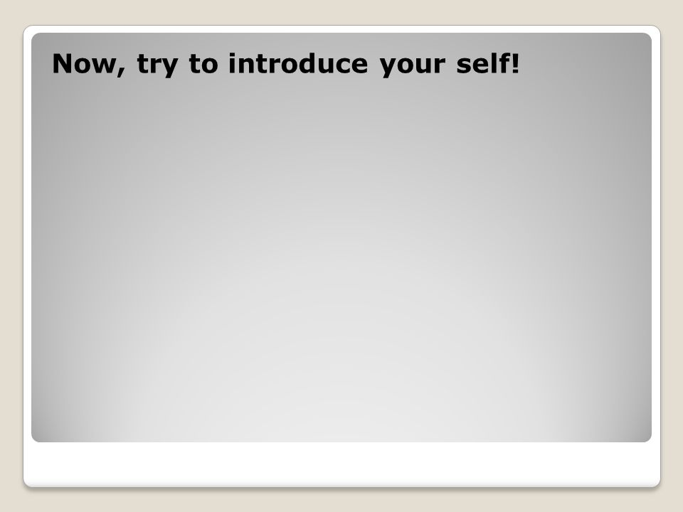 Now, try to introduce your self!