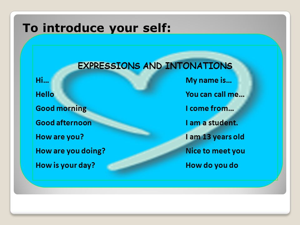 To introduce your self: EXPRESSIONS AND INTONATIONS Hi…My name is… HelloYou can call me… Good morningI come from… Good afternoonI am a student. How ar