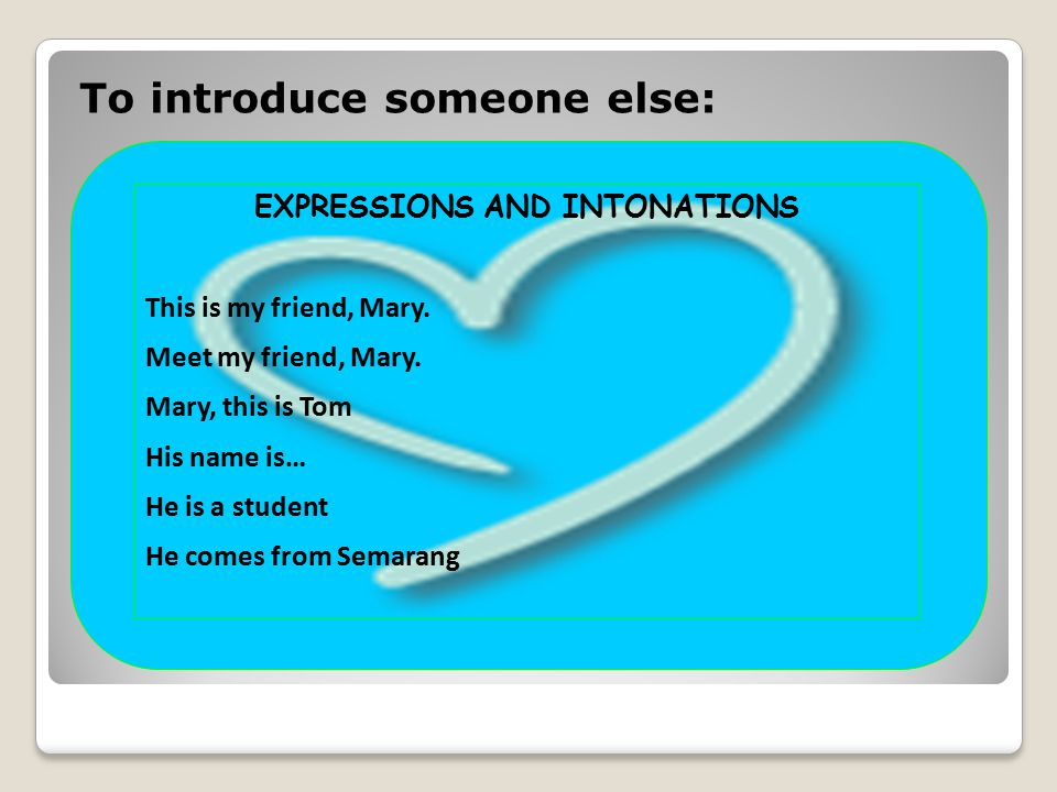 To introduce someone else: EXPRESSIONS AND INTONATIONS This is my friend, Mary.
