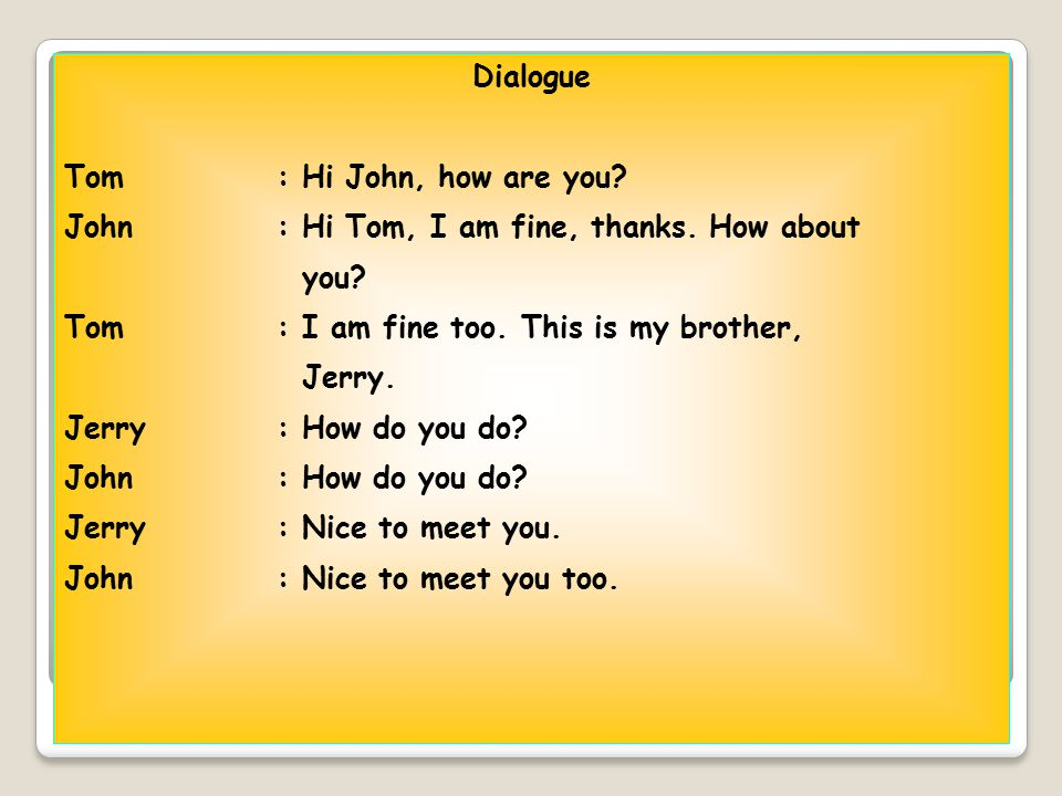 Dialogue Tom: Hi John, how are you? John: Hi Tom, I am fine, thanks. How about you? Tom: I am fine too. This is my brother, Jerry. Jerry: How do you d
