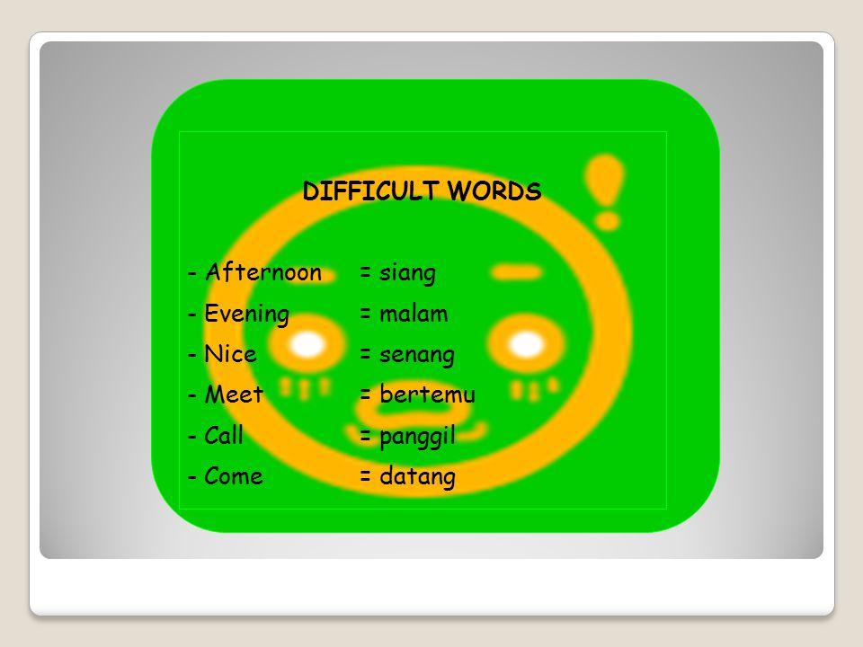 DIFFICULT WORDS - Afternoon= siang - Evening= malam - Nice= senang - Meet= bertemu - Call= panggil - Come= datang