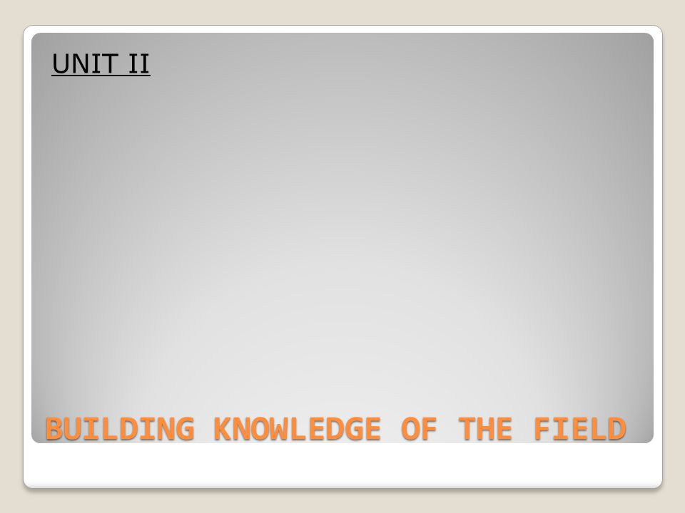 BUILDING KNOWLEDGE OF THE FIELD UNIT II