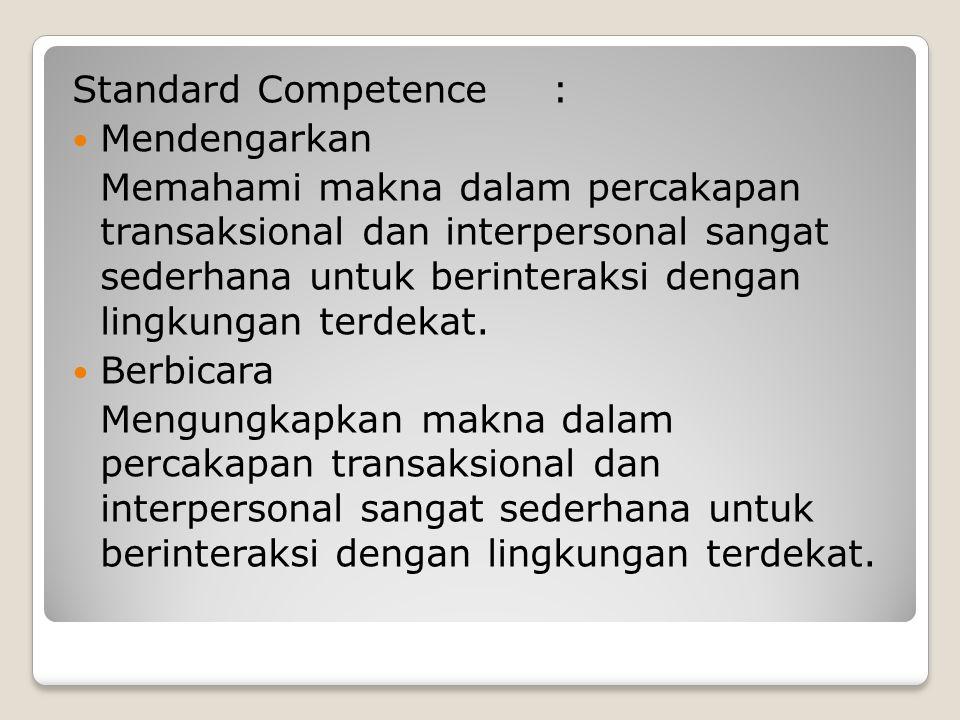 Standard Competence: Mendengarkan Memahami makna dalam percakapan transaksional dan interpersonal sangat sederhana untuk berinteraksi dengan lingkungan terdekat.