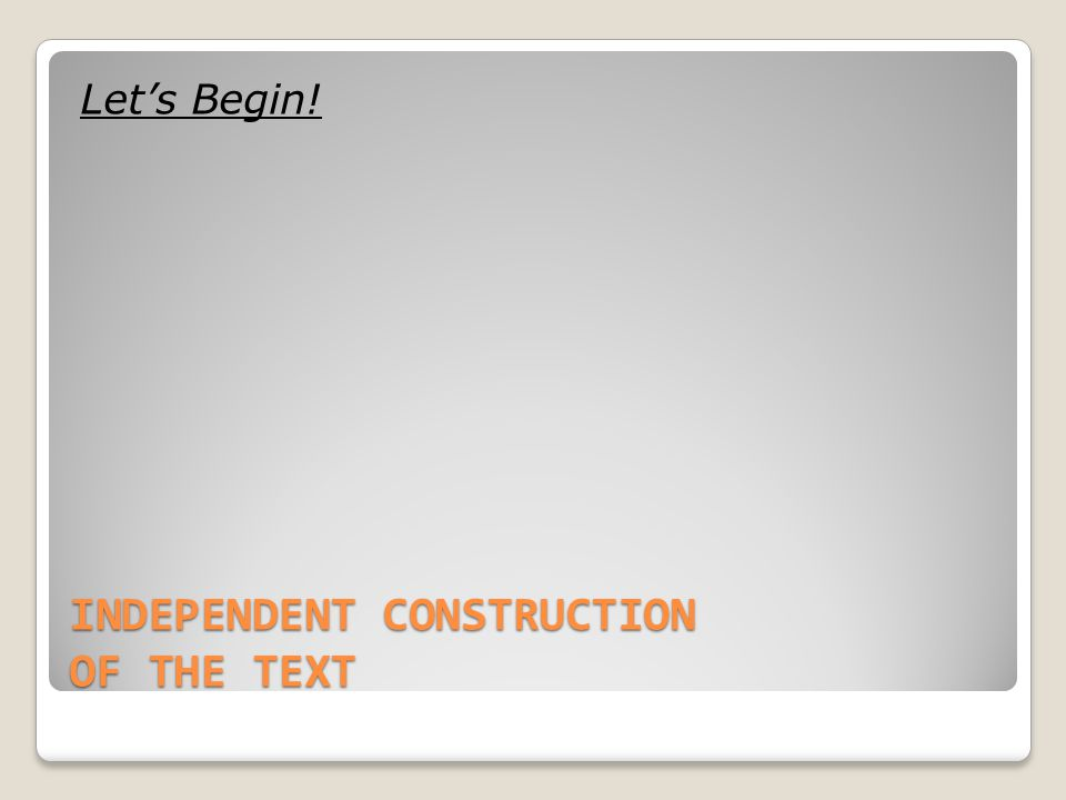 INDEPENDENT CONSTRUCTION OF THE TEXT Let's Begin!