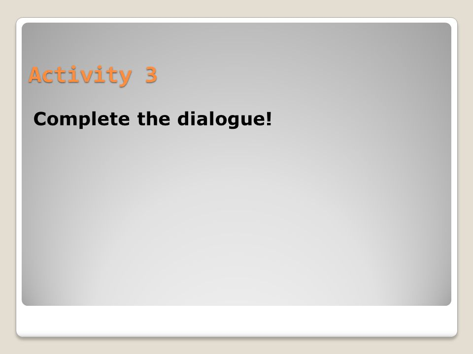 Activity 3 Complete the dialogue!
