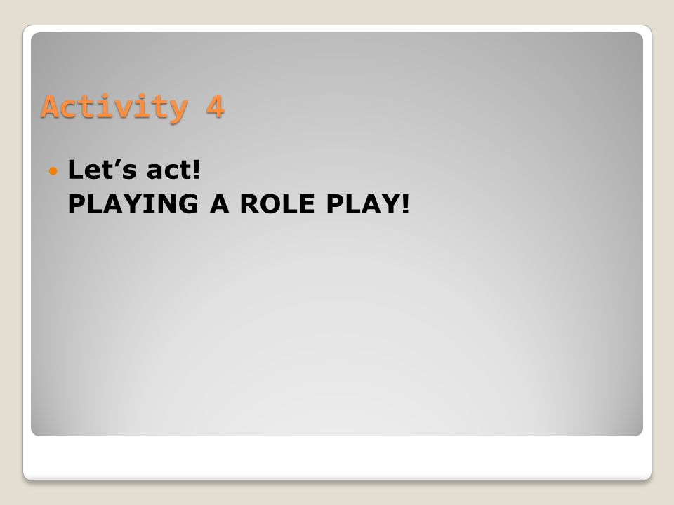 Activity 4 Let's act! PLAYING A ROLE PLAY!