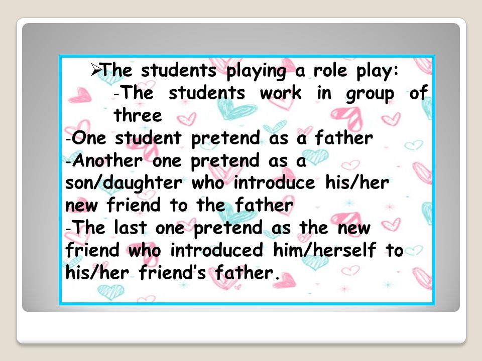  The students playing a role play: - The students work in group of three - One student pretend as a father - Another one pretend as a son/daughter who introduce his/her new friend to the father - The last one pretend as the new friend who introduced him/herself to his/her friend's father.
