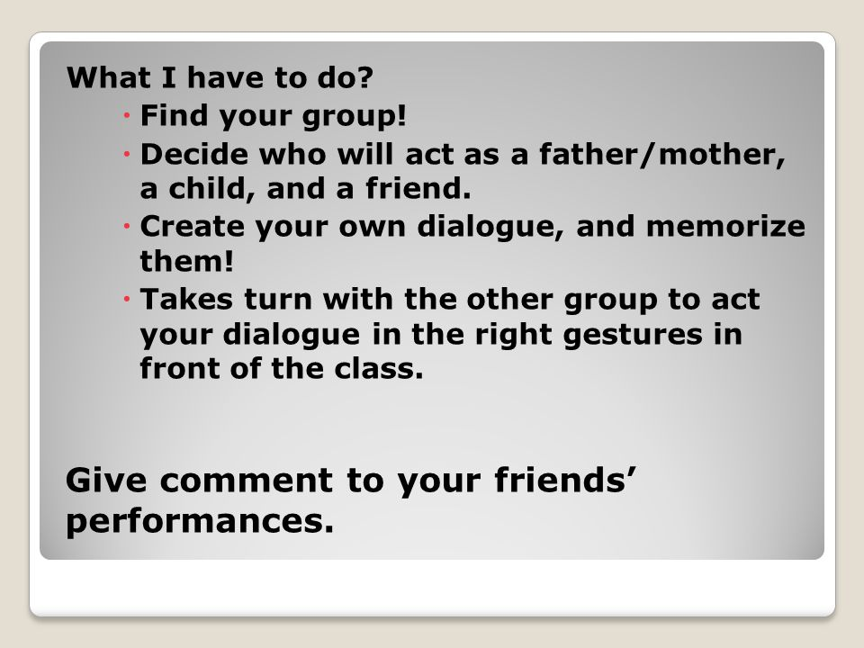 What I have to do?  Find your group!  Decide who will act as a father/mother, a child, and a friend.  Create your own dialogue, and memorize them!