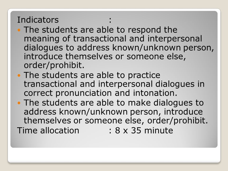 Indicators: The students are able to respond the meaning of transactional and interpersonal dialogues to address known/unknown person, introduce thems