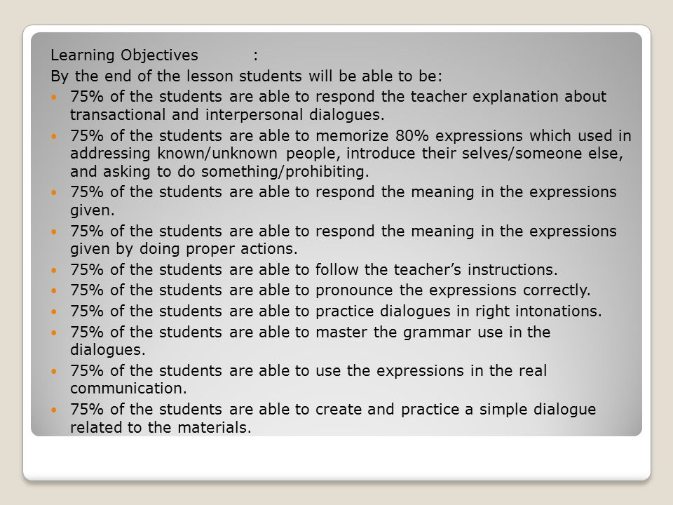 Learning Objectives: By the end of the lesson students will be able to be: 75% of the students are able to respond the teacher explanation about transactional and interpersonal dialogues.
