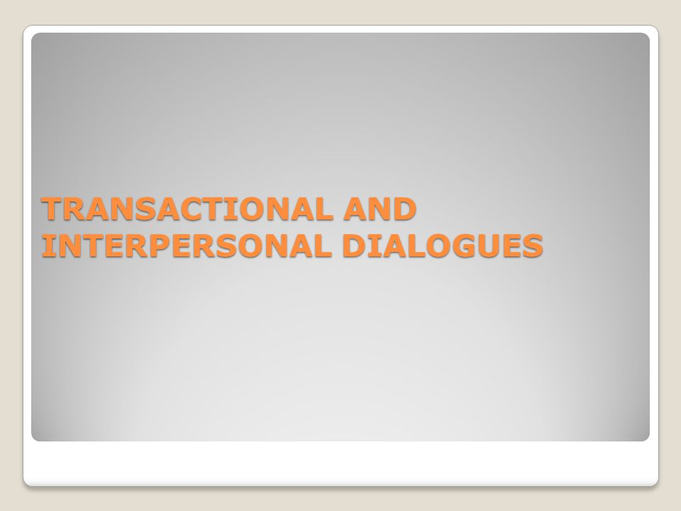 TRANSACTIONAL AND INTERPERSONAL DIALOGUES