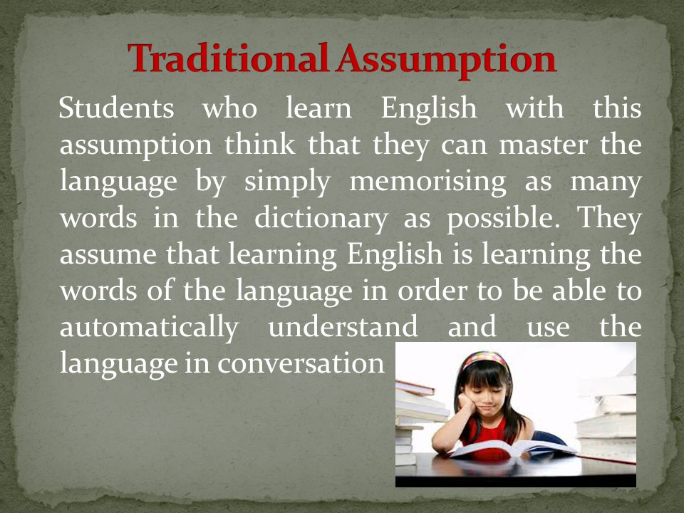 Students who learn English with this assumption think that they can master the language by simply memorising as many words in the dictionary as possible.