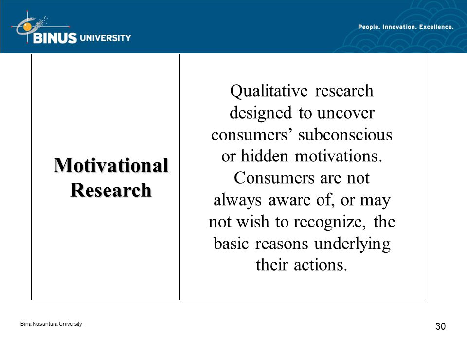 Bina Nusantara University 30 Motivational Research Qualitative research designed to uncover consumers' subconscious or hidden motivations. Consumers a