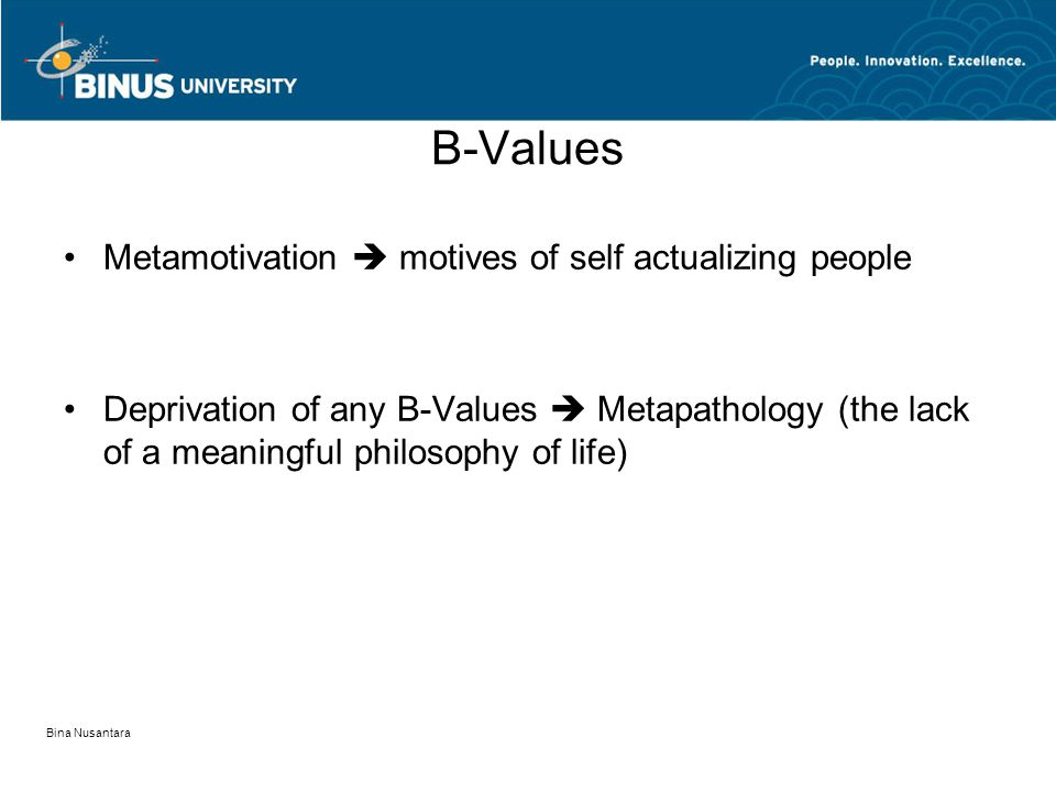 Bina Nusantara B-Values Metamotivation  motives of self actualizing people Deprivation of any B-Values  Metapathology (the lack of a meaningful philosophy of life)